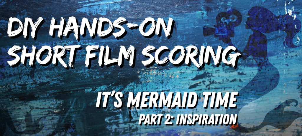 It's Mermaid Time: DIY Short Film Scoring, Part 2: Inspiration