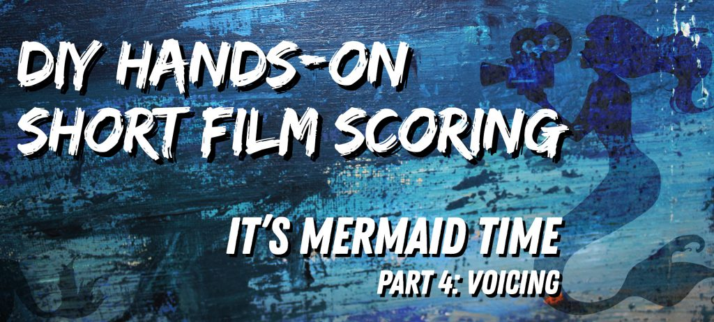 It's Mermaid Time: DIY Short Film Scoring, Part 4: Voicing